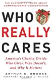 Who Really Cares: The Surprising Truth About Compasionate Conservatism Who Gives, Who Doesn't, and Why It Matters (0465008216) by Arthur C. Brooks