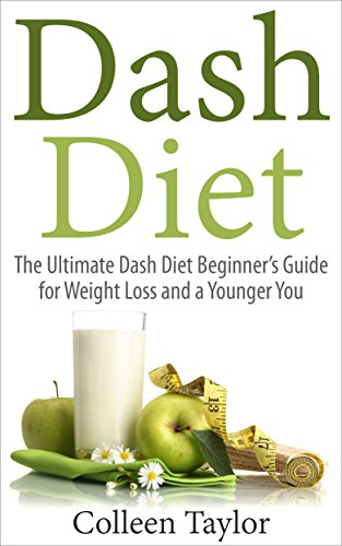 Dash Diet: The Ultimate Dash Diet Beginner's Guide for Weight Loss and a Younger You (Dash Diet, Weight Loss, Low Sodium, Younger You) by Colleen Taylor
