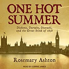 One Hot Summer: Dickens, Darwin, Disraeli, and the Great Stink of 1858 Audiobook by Rosemary Ashton Narrated by Corrie James