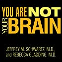 You Are Not Your Brain: The 4-Step Solution for Changing Bad Habits, Ending Unhealthy Thinking, and Taking Control of Your Life (       UNABRIDGED) by Jeffrey M. Schwartz, M.D., Rebecca Gladding, M.D. Narrated by Mel Foster