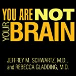 You Are Not Your Brain: The 4-Step Solution for Changing Bad Habits, Ending Unhealthy Thinking, and Taking Control of Your Life | Jeffrey M. Schwartz, M.D.,Rebecca Gladding, M.D.