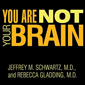You Are Not Your Brain: The 4-Step Solution for Changing Bad Habits, Ending Unhealthy Thinking, and Taking Control of Your Life | [Jeffrey M. Schwartz, M.D., Rebecca Gladding, M.D.]