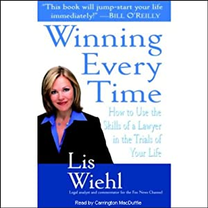 Winning Every Time: How to Use the Skills of a Lawyer in the Trials of Your Life | [Lis Wiehl]
