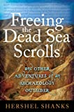Freeing the Dead Sea Scrolls: And Other Adventures of an Archaeology Outsider (1441152172) by Shanks, Hershel