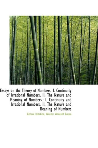 Essays on the Theory of Numbers, I. Continuity of Irrational Numbers, II. The Nature and Meaning of