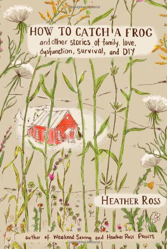 How to Catch a Frog: A Collection of Stories, Projects, and Illustrations by Heather Ross