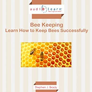 Bee Keeping AudioLearn: Learn How to Keep Bees Successfully! | [Steven J. Brady]