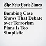 Bombing Case Shows That Debate over Terrorism Plans Is Too Simplistic | David E. Sanger,Eric Schmitt