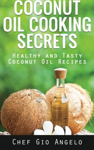 Coconut Oil Cooking Secrets: Healthy And Tasty Coconut Oil Recipes by Chef Gio Angelo
