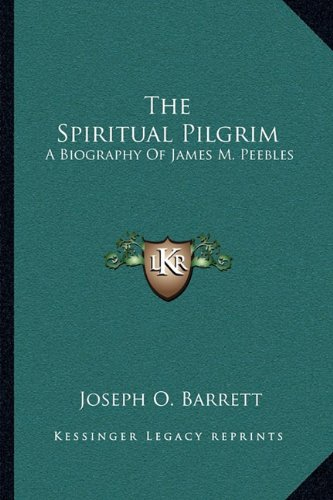 The Spiritual Pilgrim: A Biography of James M. Peebles