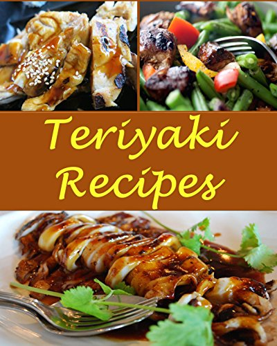 Teriyaki: Teriyaki Recipes - The Very Best Teriyaki Cookbook (Teriyaki recipes, Teriyaki cookbook, Teriyaki cook book, Teriyaki recipe, Teriyaki recipe book) by Sarah J Murphy