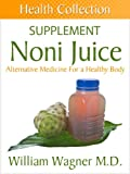 The Noni Juice Supplement: Alternative Medicine for a Healthy Body (Health Collection)
