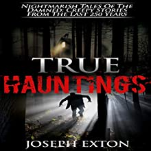 True Hauntings: Nightmarish Tales of the Damned: Creepy Stories from the Last 250 Years: Haunted Places, Book 1 Audiobook by Joseph Exton Narrated by Dave Wright
