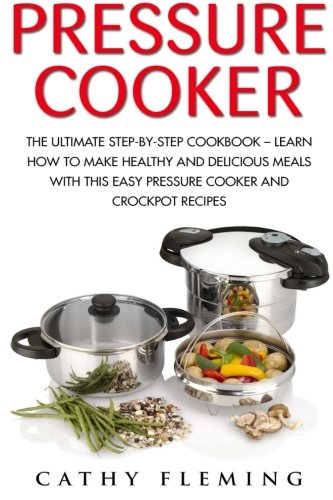 Pressure Cooker: The Ultimate Step-By-Step Cookbook - Learn How To Make Healthy And Delicious Meals With This Easy Pressure Cooker And Crockpot ... Recipes, Crockpot, Pressure Cooker Cookbook) by Cathy Fleming