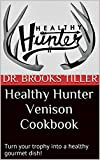 Healthy Hunter Venison Cookbook: Turn your trophy into a healthy gourmet dish!