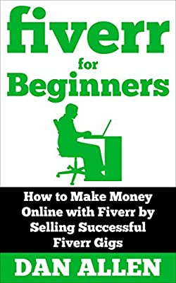 FIVERR: For Beginners: How to Make Money Online with Fiverr by Selling Successful Fiverr Gigs (Fiverr, Make Money Online, Fiverr Ideas, Fiverr Gigs, Work ... Money for Beginners) (English Edition)