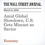 Amid Global Slowdown, U.S. Gets Miscast as Savior | David Harrison