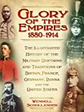 Glory of the Empires 1880-1914: The Illustrated History of the Military Uniforms and Traditions of Britain, France, Germany, Russia and the United States