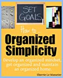 Organized Simplicity: How to develop an organized mindset, get organized and maintain an organized home