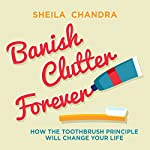 Banish Clutter Forever: How the Toothbrush Principle Will Change Your Life | Sheila Chandra