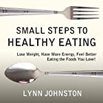 Small Steps to Healthy Eating: Lose Weight, Have More Energy, Feel Better Eating the Foods You Love! | Lynn Johnston