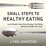 Small Steps to Healthy Eating: Lose Weight, Have More Energy, Feel Better Eating the Foods You Love!
