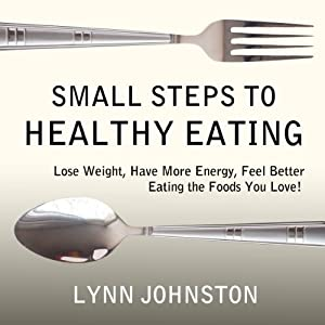 Small Steps to Healthy Eating: Lose Weight, Have More Energy, Feel Better Eating the Foods You Love! | [Lynn Johnston]
