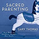 Sacred Parenting: How Raising Children Shapes Our Souls (       UNABRIDGED) by Gary L. Thomas Narrated by Gary L. Thomas