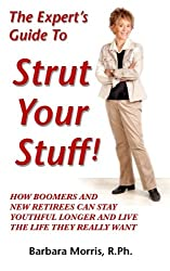 The Expert's Guide To Strut Your Stuff!: How Boomers And New Retirees Can Stay Youthful Longer And Live The Life They Really Want
