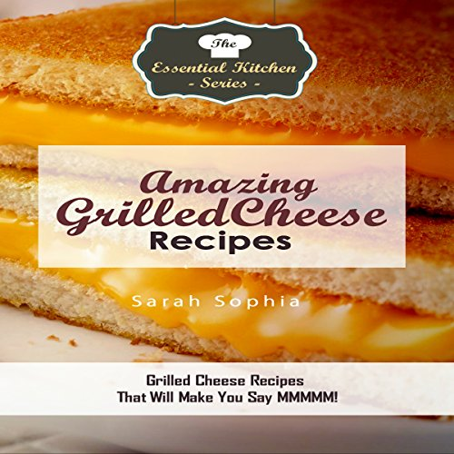 Amazing Grilled Cheese Recipes: Grilled Cheese Recipes That Will Make You Say Mmmm! by Sarah Sophia