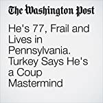 He's 77, Frail and Lives in Pennsylvania. Turkey Says He's a Coup Mastermind | Abigail Hauslohner,Karen DeYoung,Valerie Strauss