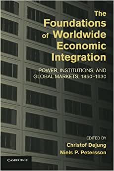 The Foundations Of Worldwide Economic Integration: Power, Institutions, And Global Markets, 1850-1930 (Cambridge Studies In The Emergence Of Global Enterprise)