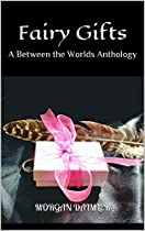 Fairy Gifts: A Between The Worlds Anthology