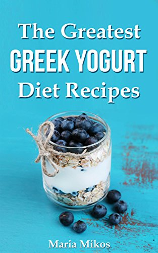 The Greatest Greek Yogurt Diet Recipes:Your Cookbook Guide to Make Healthy and Nutritious Meals with Yogurt for Athletes, Foodies and Dieters - From Breakfast to Holidays by Maria Mikos