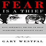 Fear Is a Thief: Five Powerful Truths to Help Overcome Your Biggest Fears | Gary Westfal