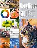 Acrylique : 300 techniques, trucs et astuces