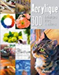 Acrylique : 300 techniques, trucs et...