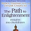 The Path to Enlightenment: Insights into Buddhism Speech by Robert Thurman, Deepak Chopra Narrated by Robert Thurman, Deepak Chopra
