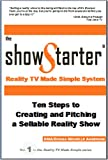 The Show Starter Reality TV Made Simple System: Ten Steps to Creating and Pitching a Sellable Reality Show