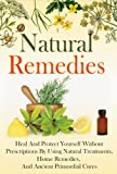 Natural Remedies - Heal And Protect Yourself Without Prescriptions By Using Natural Treatments, Home Remedies, And Ancient Primordial Cures (Natural Remedies, ... Ancient Cures, Heal Yourself Book 1)