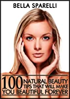 100 Natural Beauty Tips That Will Make You Beautiful Forever (English Edition)