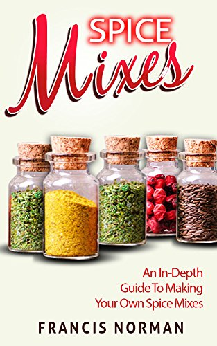 Spice Mixes: An In-Depth Guide To Making Your Own Spice Mixex by Francis Norman