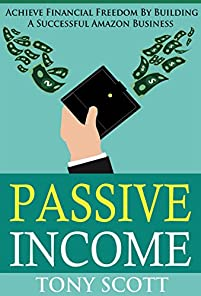Passive Income: Achieve Financial Freedom By Building A Successful Amazon Business by Tony Scott ebook deal
