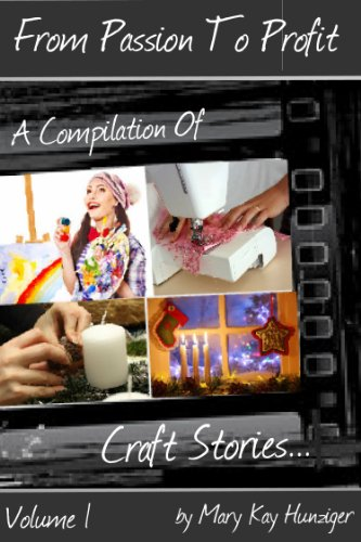 Craft: Crafts To Sell Stories – Successful Craft Business Ideas, Craft Lessons & Craft Tutorials (From Passion To Profit, A Compilation Of Craft Stories)