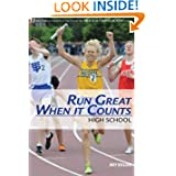 Run Great When It Counts: High School: 31 tips to run your best at the end of the track or cross country season...