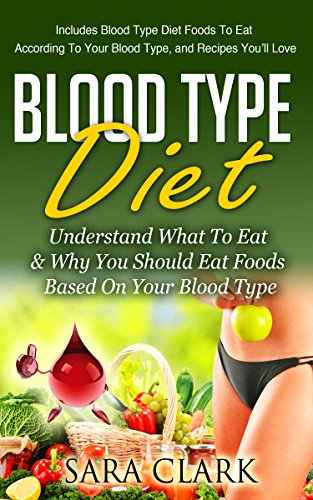 Blood Type Diet: Understand What To Eat & Why You Should Eat Foods Based On Your Blood Type (Includes Blood Type Diet Foods To Eat According To Your Blood ... You'll Love) (Blood Type Diet Book Book 1) by Sara Clark