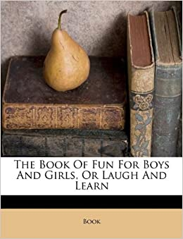 The Book Of Fun For Boys And Girls Or Laugh And Learn