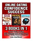 Online Dating: Confidence: Success: 3 Books in 1: Master Online Dating, Build Supreme Self Confidence & Become Wildly Successful In Life (Online and ... Strategies and How To Have Great Success)