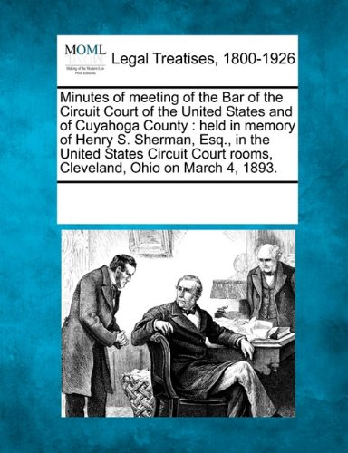 Minutes of meeting of the Bar of the Circuit Court of the United States and of Cuyahoga County: held in memory of Henry S. Sherman, Esq., in the ... rooms, Cleveland, Ohio on March 4, 1893.