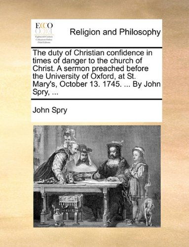 The Duty of Christian Confidence in Times of Danger to the Church of Christ. a Sermon Preached Before the University of Oxford, at St. Mary's, October